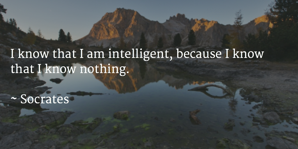 I know that I am intelligent, because I know that I know nothing., I know that I am intelligent because I know that I know nothing